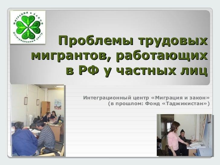 Проблемы трудовыхмигрантов, работающих    в РФ у частных лиц      Интеграционный центр «Миграция и закон»              (в ...