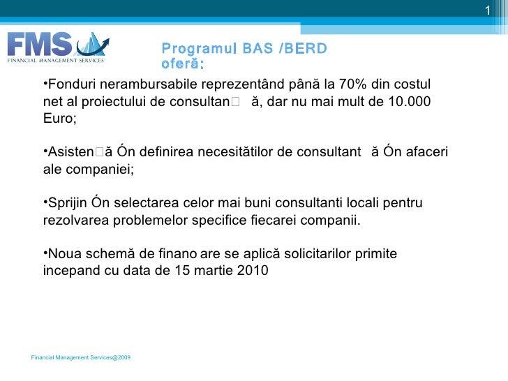Financial Management Services@2009 Programul BAS /BERD oferă: <ul><li>Fonduri nerambursabile reprezentând până la 70% din ...
