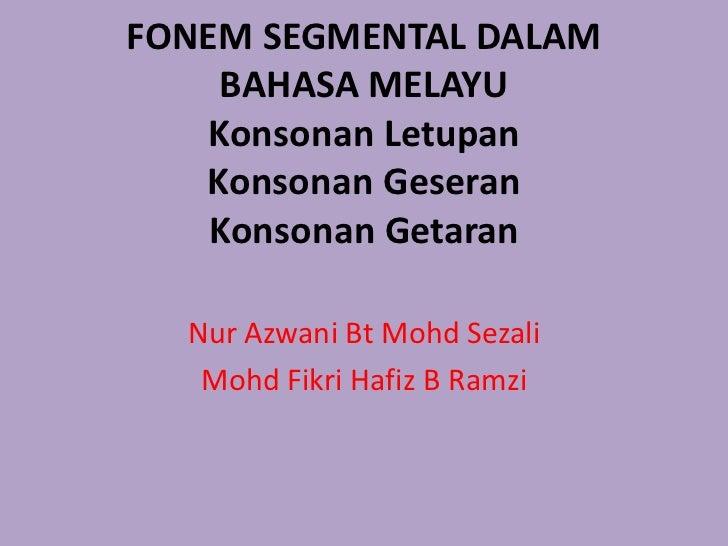 FONEM SEGMENTAL DALAM    BAHASA MELAYU   Konsonan Letupan   Konsonan Geseran    Konsonan Getaran  Nur Azwani Bt Mohd Sezal...