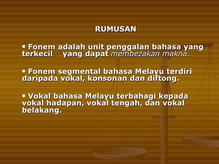 RUMUSAN Fonem adalah unit penggalan bahasa yangterkecil yang dapat membezakan makna.Fonem segmental bahasa Melayu terdir...