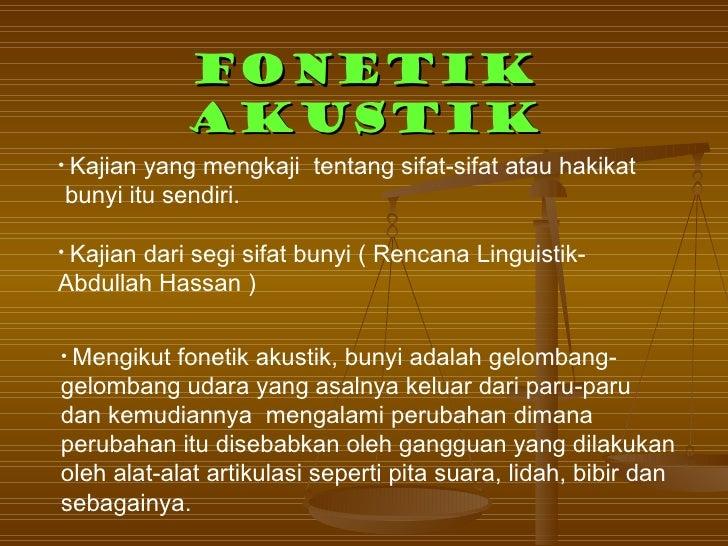 FONETIK             AKUSTIK• Kajianyang mengkaji tentang sifat-sifat atau hakikatbunyi itu sendiri.• Kajian       dari seg...