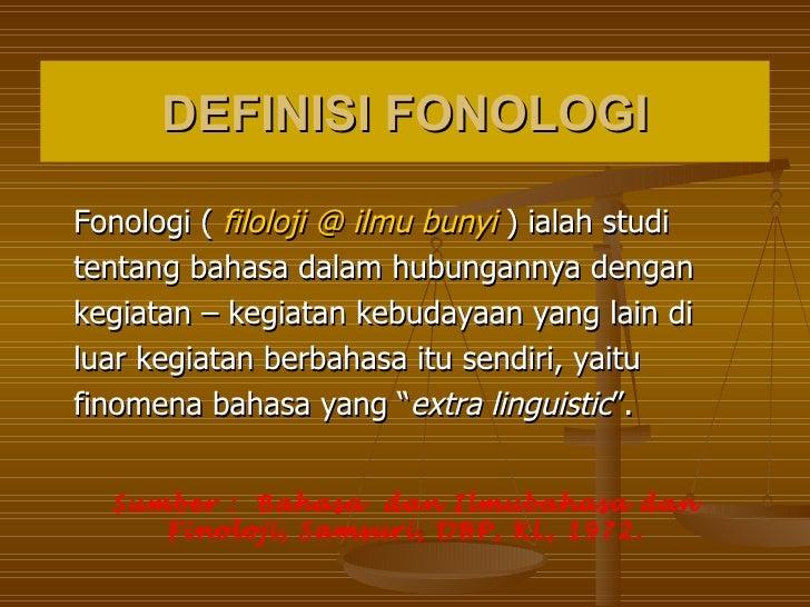 DEFINISI FONOLOGIFonologi ( filoloji @ ilmu bunyi ) ialah studitentang bahasa dalam hubungannya dengankegiatan – kegiatan ...