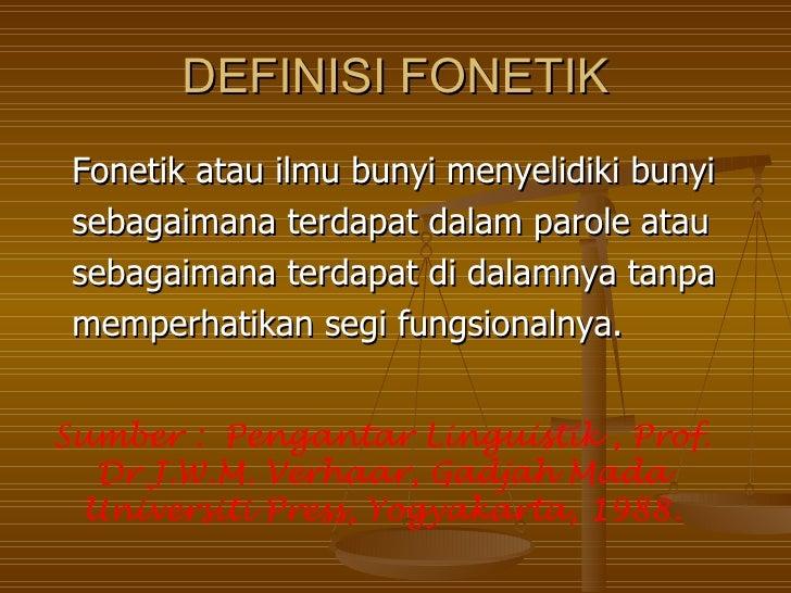 DEFINISI FONETIK Fonetik atau ilmu bunyi menyelidiki bunyi sebagaimana terdapat dalam parole atau sebagaimana terdapat di ...