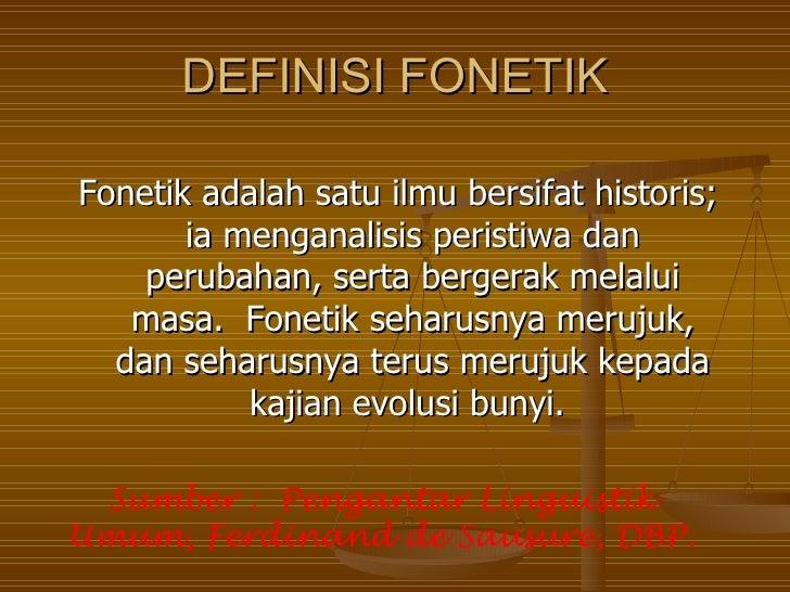 DEFINISI FONETIKFonetik adalah satu ilmu bersifat historis;       ia menganalisis peristiwa dan    perubahan, serta berger...
