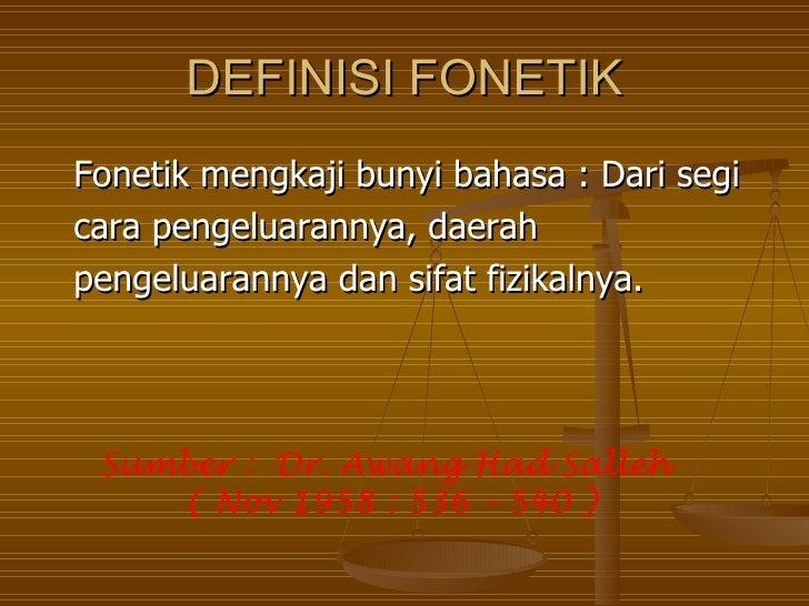 DEFINISI FONETIKFonetik mengkaji bunyi bahasa : Dari segicara pengeluarannya, daerahpengeluarannya dan sifat fizikalnya. S...