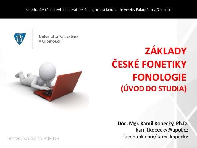 ZÁKLADY ČESKÉ FONETIKY FONOLOGIE (ÚVOD DO STUDIA) Katedra českého jazyka a literatury, Pedagogická fakulta Univerzity Pala...