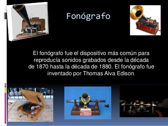 Fonógrafo  El fonógrafo fue el dispositivo más común para  reproducía sonidos grabados desde la décadade 1870 hasta la déc...