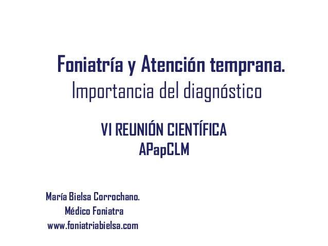 Foniatría y Atención temprana. Importancia del diagnóstico María Bielsa Corrochano. Médico Foniatra www.foniatriabielsa.co...