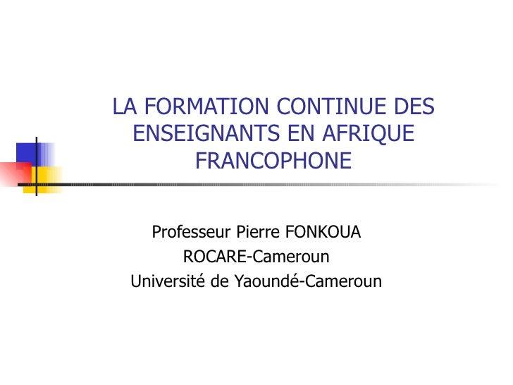 LA FORMATION CONTINUE DES ENSEIGNANTS EN AFRIQUE FRANCOPHONE Professeur Pierre FONKOUA ROCARE-Cameroun Université de Yaoun...