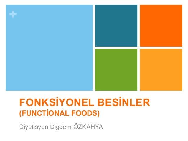 +  FONKSİYONEL BESİNLER  (FUNCTİONAL FOODS)  Diyetisyen Diğdem ÖZKAHYA