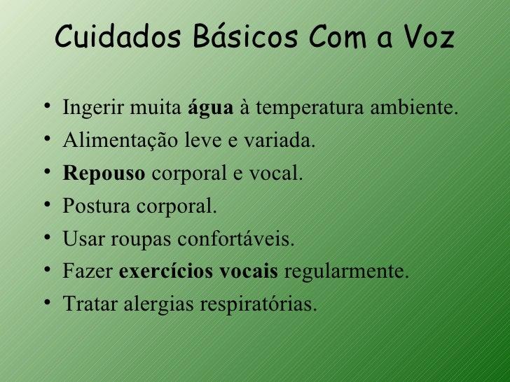 Cuidados Básicos Com a Voz•   Ingerir muita água à temperatura ambiente.•   Alimentação leve e variada.•   Repouso corpora...