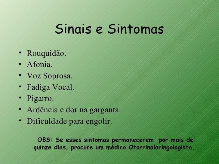 Sinais e Sintomas•   Rouquidão.•   Afonia.•   Voz Soprosa.•   Fadiga Vocal.•   Pigarro.•   Ardência e dor na garganta.•   ...