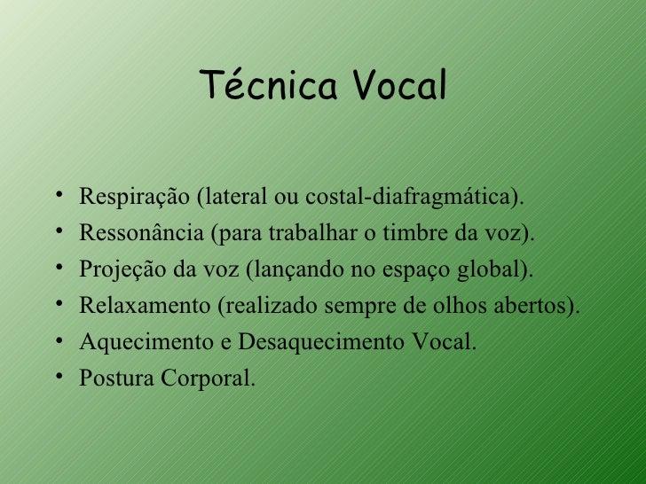 Técnica Vocal•   Respiração (lateral ou costal-diafragmática).•   Ressonância (para trabalhar o timbre da voz).•   Projeçã...