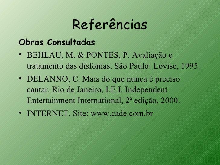 ReferênciasObras Consultadas• BEHLAU, M. & PONTES, P. Avaliação e  tratamento das disfonias. São Paulo: Lovise, 1995.• DEL...