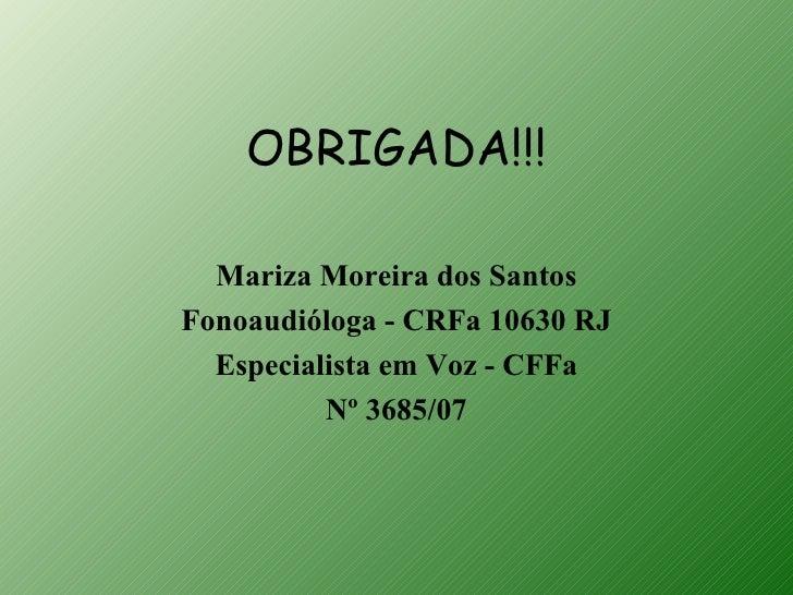 OBRIGADA!!!  Mariza Moreira dos SantosFonoaudióloga - CRFa 10630 RJ  Especialista em Voz - CFFa          Nº 3685/07