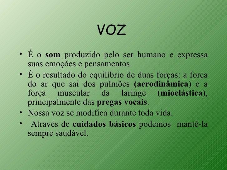 VOZ• É o som produzido pelo ser humano e expressa  suas emoções e pensamentos.• É o resultado do equilíbrio de duas forças...
