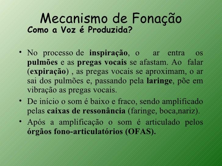Mecanismo de Fonação  Como a Voz é Produzida?• No processo de inspiração, o        ar entra os  pulmões e as pregas vocais...