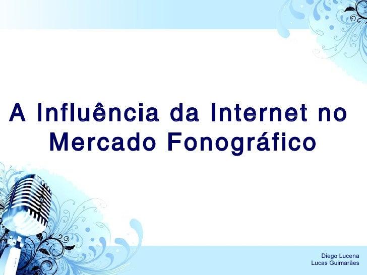 A Influência da Internet no  Mercado Fonográfico Diego Lucena Lucas Guimarães