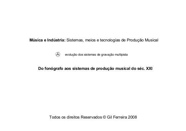 Todos os direitos Reservados © Gil Ferreira 2008 Música e Indústria: Sistemas, meios e tecnologias de Produção Musical Do ...
