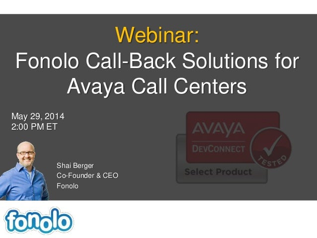 Shai Berger Co-Founder & CEO Fonolo Webinar: Fonolo Call-Back Solutions for Avaya Call Centers May 29, 2014 2:00 PM ET
