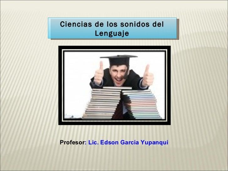 Ciencias de los sonidos del Lenguaje Profesor : Lic. Edson García Yupanqui