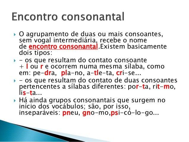 O agrupamento de duas ou mais consoantes, sem vogal intermediária, recebe o nome de encontro consonantal.Existem basicam...