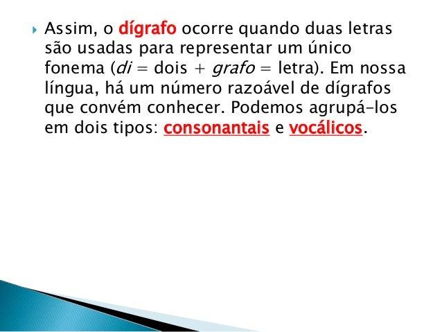  Assim, o dígrafo ocorre quando duas letras são usadas para representar um único fonema (di = dois + grafo = letra). Em n...