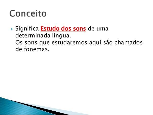  Significa Estudo dos sons de uma determinada língua. Os sons que estudaremos aqui são chamados de fonemas.