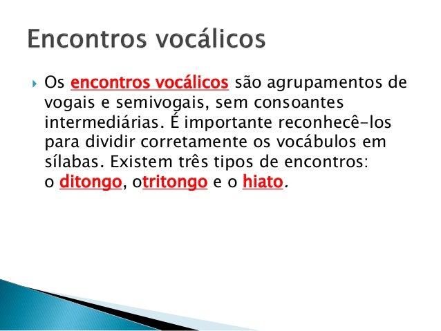  Os encontros vocálicos são agrupamentos de vogais e semivogais, sem consoantes intermediárias. É importante reconhecê-lo...