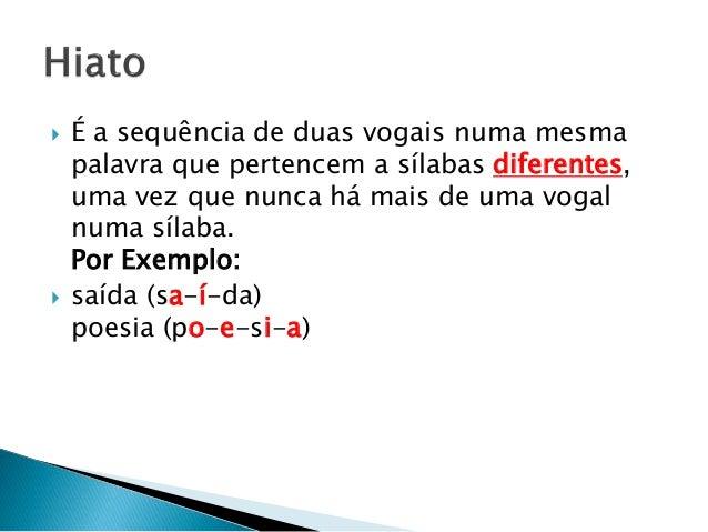  É a sequência de duas vogais numa mesma palavra que pertencem a sílabas diferentes, uma vez que nunca há mais de uma vog...