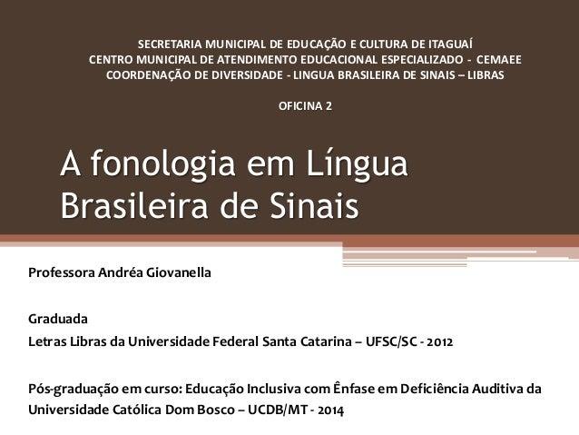 A fonologia em Língua Brasileira de Sinais Professora Andréa Giovanella Graduada Letras Libras da Universidade Federal San...