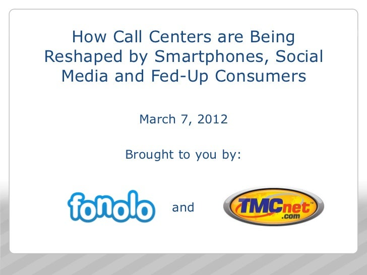 How Call Centers are BeingReshaped by Smartphones, Social  Media and Fed-Up Consumers           March 7, 2012         Brou...