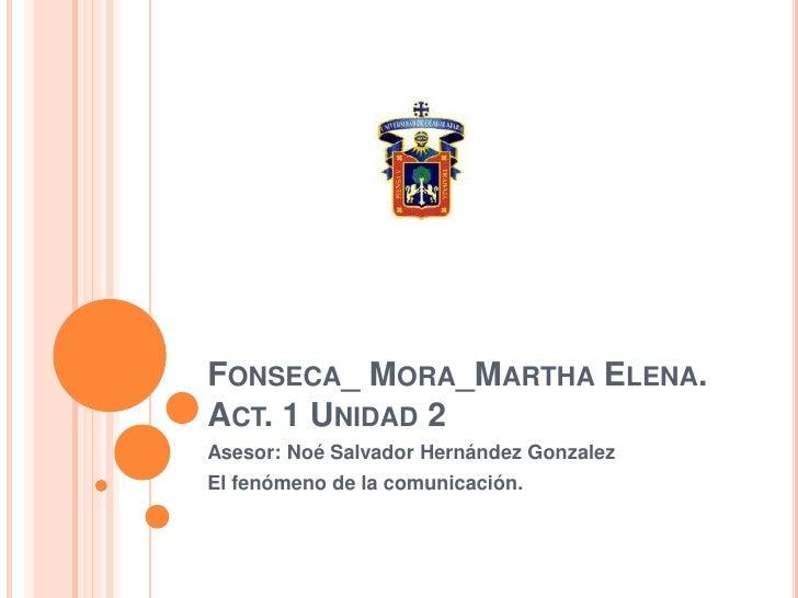 Fonseca_ Mora_Martha Elena.Act. 1 Unidad 2<br />Asesor: Noé Salvador Hernández Gonzalez<br />El fenómeno de la comunicació...
