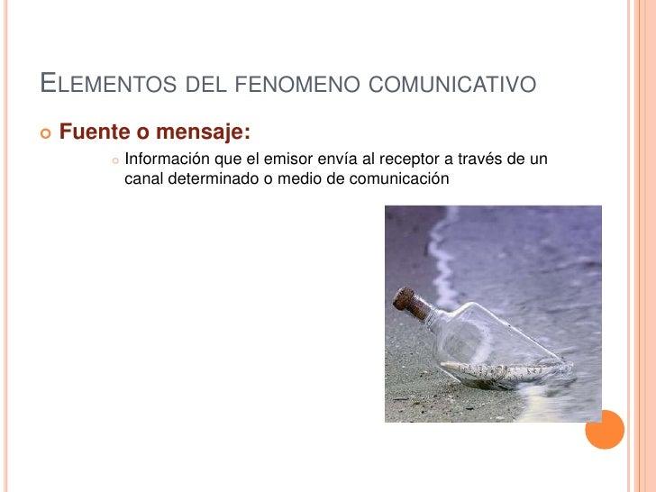 Elementos del fenomeno comunicativo<br />Fuente o mensaje: <br />Información que el emisor envía al receptor a través de u...