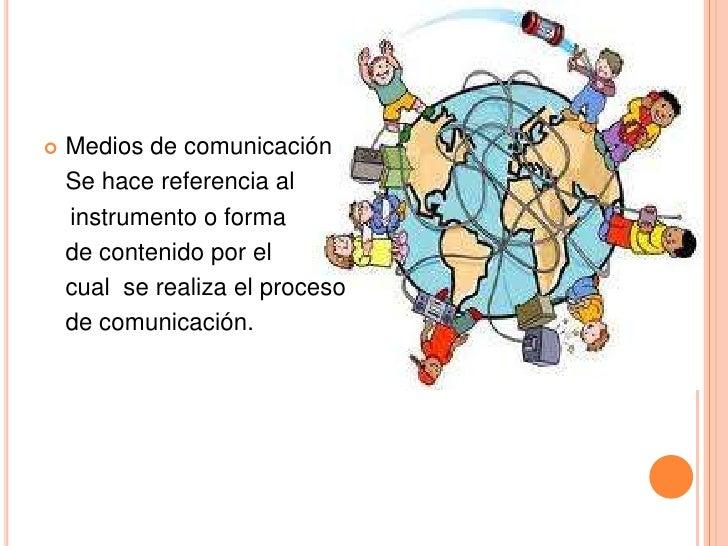 Medios de comunicación<br />Se hace referencia al <br />   instrumento o forma<br />de contenido por el <br />cual  se re...