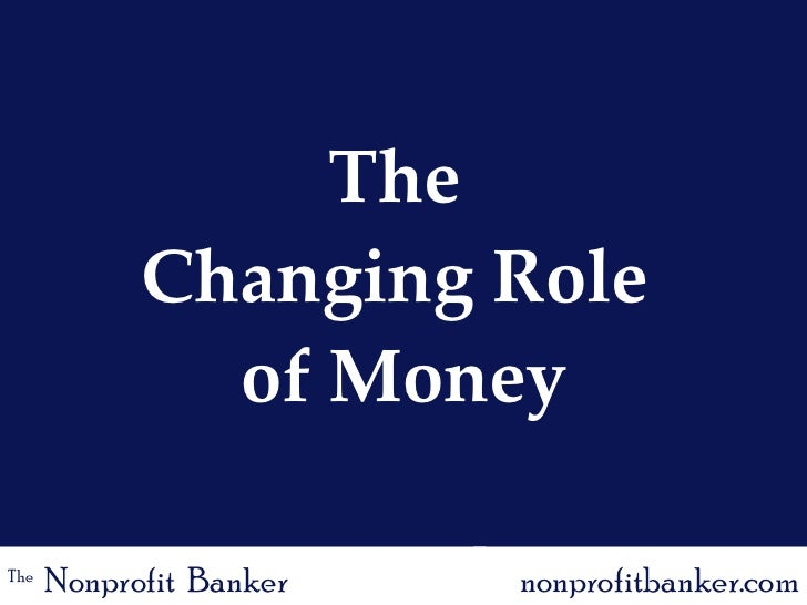 The  Changing Role  of Money The   Nonprofit  Banker nonprofitbanker.com