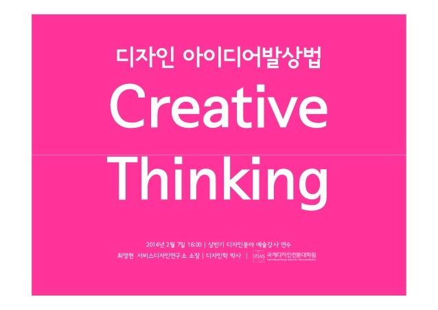 디자인 아이디어발상법  Creative Thinking 2014년 2월 7일 16:00   상반기 디자인분야 예술강사 연수 최영현 서비스디자인연구소 소장   디자인학 박사  