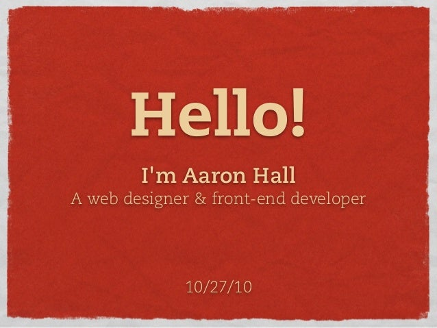 I'm Aaron Hall A web designer & front-end developer Hello! 10/27/10