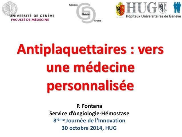 Antiplaquettaires : vers  une médecine  personnalisée  P. Fontana  Service d'Angiologie-Hémostase  8ième Journée de l'Inno...