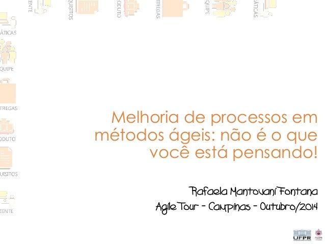 Melhoria de processos em métodos ágeis: não é o que você está pensando! Rafaela Mantovani Fontana Agile Tour – Campinas – ...