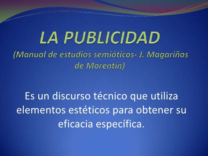 LA PUBLICIDAD (Manual de estudios semióticos- J. Magariños de Morentín)<br />Es un discurso técnico que utiliza elementos ...