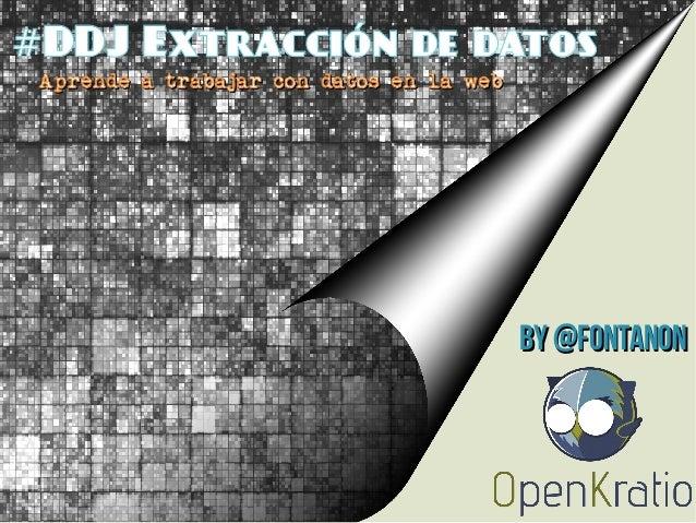 DDJ Extracción de datos#Aprende a trabajar con datos en la webAprende a trabajar con datos en la webBy @fontanonBy @fontanon