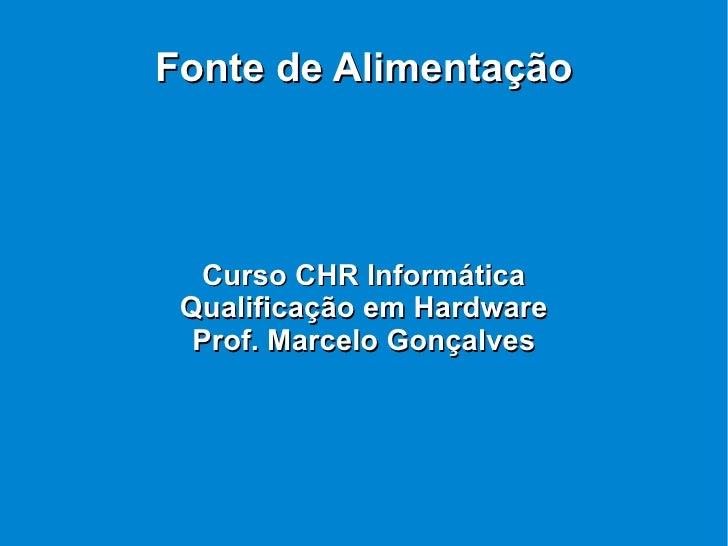 Fonte de Alimentação Curso CHR Informática Qualificação em Hardware Prof. Marcelo Gonçalves