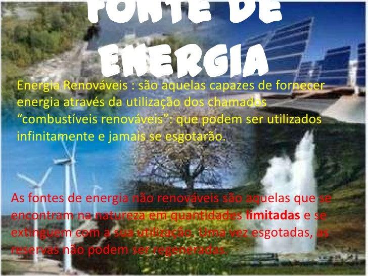 """Fonte de Energia<br />Energia Renováveis : são aquelas capazes de fornecer energia através da utilização dos chamados """"com..."""