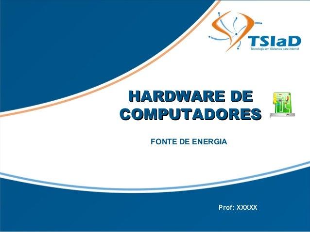 HHAARRDDWWAARREE DDEE  CCOOMMPPUUTTAADDOORREESS  FONTE DE ENERGIA  Prof: XXXXX