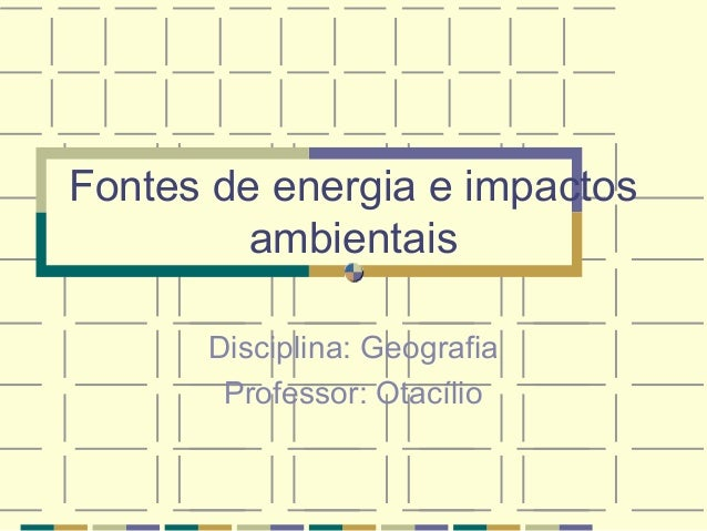 Fontes de energia e impactosambientaisDisciplina: GeografiaProfessor: Otacílio