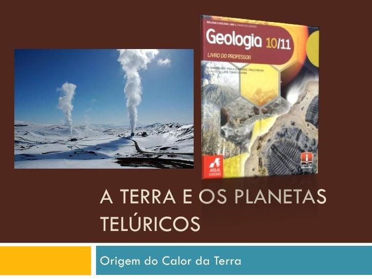 A TERRA E OS PLANETAS TELÚRICOS Origem do Calor da Terra