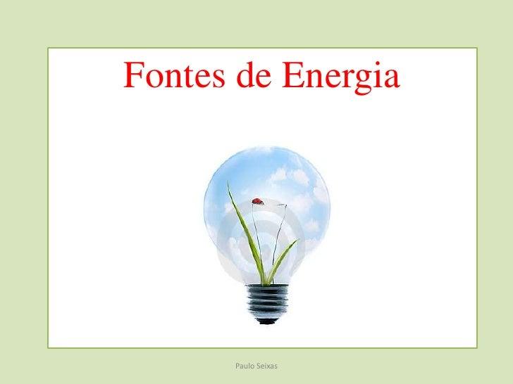 Fontes de Energia<br />Paulo Seixas<br />