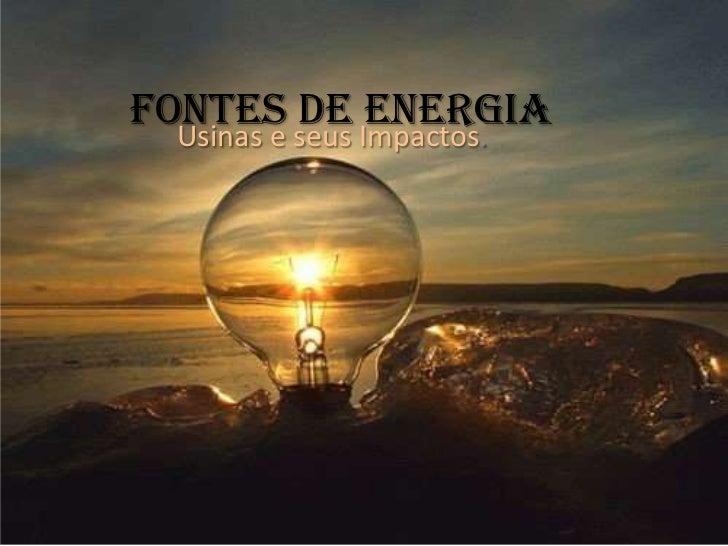 Fontes de energia Usinas e seus Impactos.