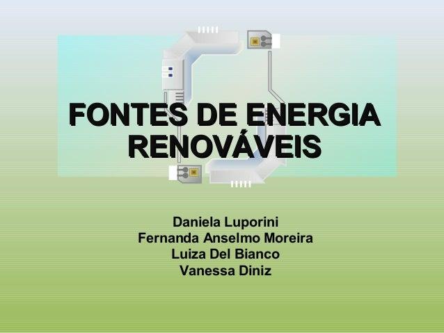 FONTES DE ENERGIAFONTES DE ENERGIARENOVÁVEISRENOVÁVEISDaniela LuporiniFernanda Anselmo MoreiraLuiza Del BiancoVanessa Diniz